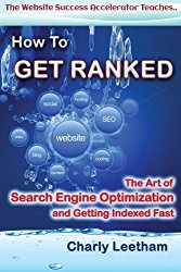 How To Get Ranked: The Art of Search Engine Optimization and Getting Indexed Fast (The Website Success Accelerator Teaches .) (Volume 1)