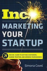 Marketing Your Startup: The Inc. Guide to Getting Customers, Gaining Traction, and Growing Your Business