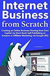 Internet Business from Scratch: Creating an Online Business Starting from Zero Capital via Short Book Self-Publishing on Amazon or Affiliate Marketing via Google SEO