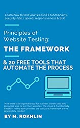 Principles of Website Testing: The Framework & 20 Tools that Automate the Process: Learn how to test your website's functionality, security (SSL), speed, responsiveness & SEO