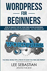 WordPress For Beginners: How To Quickly Set Your Own Self Hosted WordPress Site and Domain For Beginners – All For Under $25 – Plus Real World Tips & Tricks To Save You Time & Energy