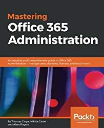 Mastering Office 365 Administration: A complete and comprehensive guide to Office 365 Administration – manage users, domains, licenses, and much more